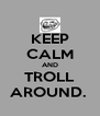 KEEP CALM AND TROLL AROUND.  - Personalised Poster A4 size