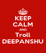 KEEP CALM AND Troll DEEPANSHU - Personalised Poster A4 size