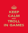 KEEP CALM AND TROLL IN GAMES - Personalised Poster A4 size