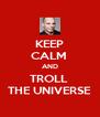 KEEP CALM  AND TROLL  THE UNIVERSE - Personalised Poster A4 size