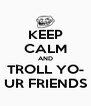 KEEP CALM AND TROLL YO- UR FRIENDS - Personalised Poster A4 size