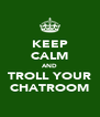 KEEP CALM AND TROLL YOUR CHATROOM - Personalised Poster A4 size