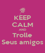 KEEP CALM AND Trolle Seus amigos - Personalised Poster A4 size