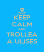KEEP CALM AND TROLLEA A ULISES - Personalised Poster A4 size