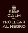KEEP CALM AND TROLLEAR AL NEGRO - Personalised Poster A4 size