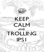 KEEP CALM AND TROLLING IPS1 - Personalised Poster A4 size