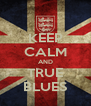 KEEP CALM AND TRUE BLUES - Personalised Poster A4 size