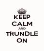 KEEP CALM AND TRUNDLE ON - Personalised Poster A4 size