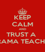 KEEP CALM AND TRUST A  DRAMA TEACHER - Personalised Poster A4 size