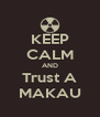 KEEP CALM AND Trust A MAKAU - Personalised Poster A4 size