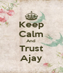Keep Calm And  Trust Ajay - Personalised Poster A4 size