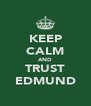 KEEP CALM AND TRUST EDMUND - Personalised Poster A4 size