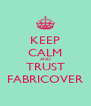 KEEP CALM AND TRUST FABRICOVER - Personalised Poster A4 size