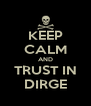 KEEP CALM AND TRUST IN DIRGE - Personalised Poster A4 size