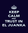 KEEP CALM AND TRUST IN EL JUANKA - Personalised Poster A4 size