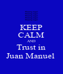 KEEP CALM AND Trust in Juan Manuel  - Personalised Poster A4 size