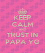 KEEP CALM AND TRUST IN PAPA YG - Personalised Poster A4 size