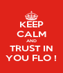 KEEP CALM AND TRUST IN YOU FLO ! - Personalised Poster A4 size