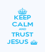 KEEP CALM AND TRUST JESUS ^ - Personalised Poster A4 size