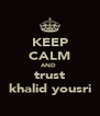 KEEP CALM AND  trust khalid yousri - Personalised Poster A4 size