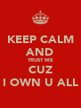 KEEP CALM AND TRUST ME CUZ I OWN U ALL - Personalised Poster A4 size
