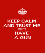 KEEP CALM  AND TRUST ME  I DON'T  HAVE  A GUN - Personalised Poster A4 size