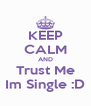 KEEP CALM AND Trust Me Im Single :D - Personalised Poster A4 size