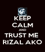 KEEP CALM AND TRUST ME  RIZAL AKO - Personalised Poster A4 size