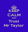 KEEP CALM AND Trust Mr Taylor - Personalised Poster A4 size