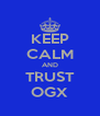 KEEP CALM AND TRUST OGX - Personalised Poster A4 size