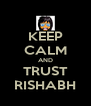 KEEP CALM AND TRUST RISHABH - Personalised Poster A4 size