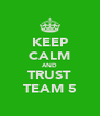 KEEP CALM AND TRUST TEAM 5 - Personalised Poster A4 size
