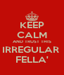 KEEP CALM AND TRUST THIS IRREGULAR  FELLA' - Personalised Poster A4 size