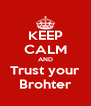 KEEP CALM AND Trust your Brohter - Personalised Poster A4 size