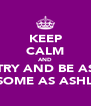 KEEP CALM AND TRY AND BE AS AWESOME AS ASHLEIGH - Personalised Poster A4 size