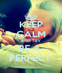KEEP CALM AND TRY BE A  PERFECT  - Personalised Poster A4 size