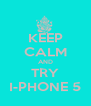 KEEP CALM AND TRY I-PHONE 5 - Personalised Poster A4 size