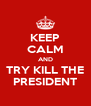 KEEP CALM AND TRY KILL THE PRESIDENT - Personalised Poster A4 size