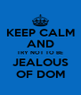 KEEP CALM AND TRY NOT TO BE JEALOUS OF DOM - Personalised Poster A4 size
