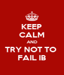 KEEP CALM AND TRY NOT TO  FAIL IB - Personalised Poster A4 size