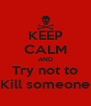 KEEP CALM AND Try not to Kill someone - Personalised Poster A4 size