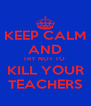 KEEP CALM AND TRY NOT TO  KILL YOUR TEACHERS - Personalised Poster A4 size