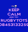 KEEP CALM AND TRY RUGBYTOTS 08453133259 - Personalised Poster A4 size