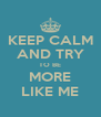 KEEP CALM AND TRY TO BE MORE LIKE ME - Personalised Poster A4 size