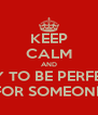 KEEP CALM AND TRY TO BE PERFECT FOR SOMEONE - Personalised Poster A4 size
