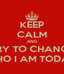 KEEP CALM AND TRY TO CHANGE WHO I AM TODAY - Personalised Poster A4 size