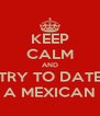 KEEP CALM AND TRY TO DATE A MEXICAN - Personalised Poster A4 size