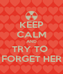 KEEP CALM AND TRY TO  FORGET HER - Personalised Poster A4 size