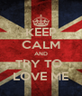 KEEP CALM AND TRY TO  LOVE ME - Personalised Poster A4 size