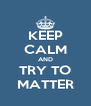 KEEP CALM AND TRY TO MATTER - Personalised Poster A4 size
